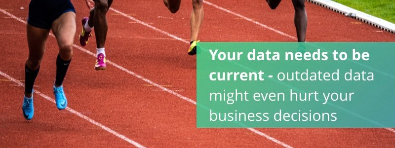 Your data needs to be current - outdated data might even hurt your business decisions