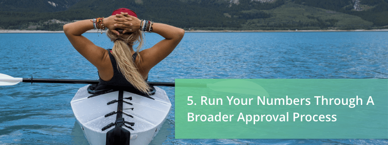 run your numbers through a broader approval process