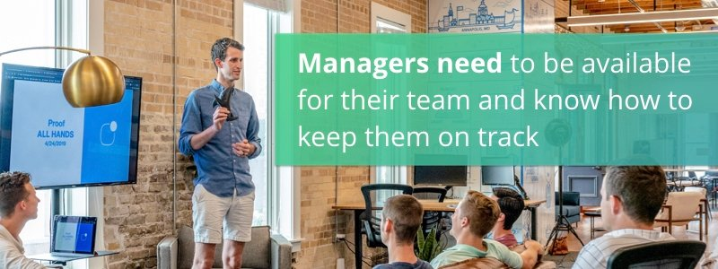 Managers need to be available for their team and know how to keep them on track