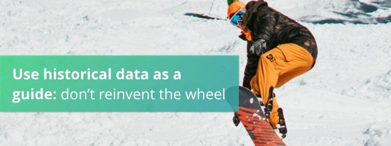 Use historical data as a guide: don't reinvent the wheel