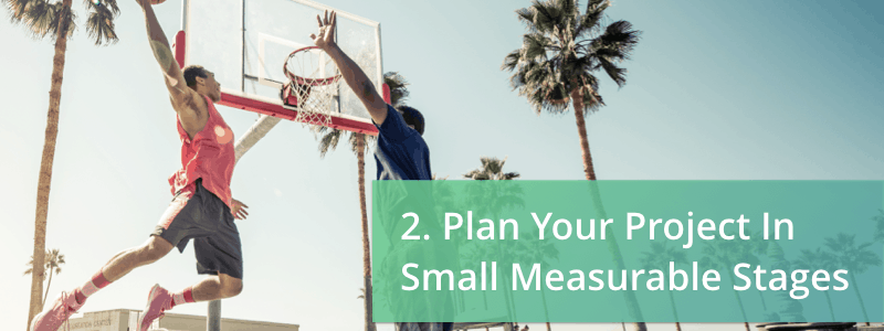 plan your project in small measurable stages